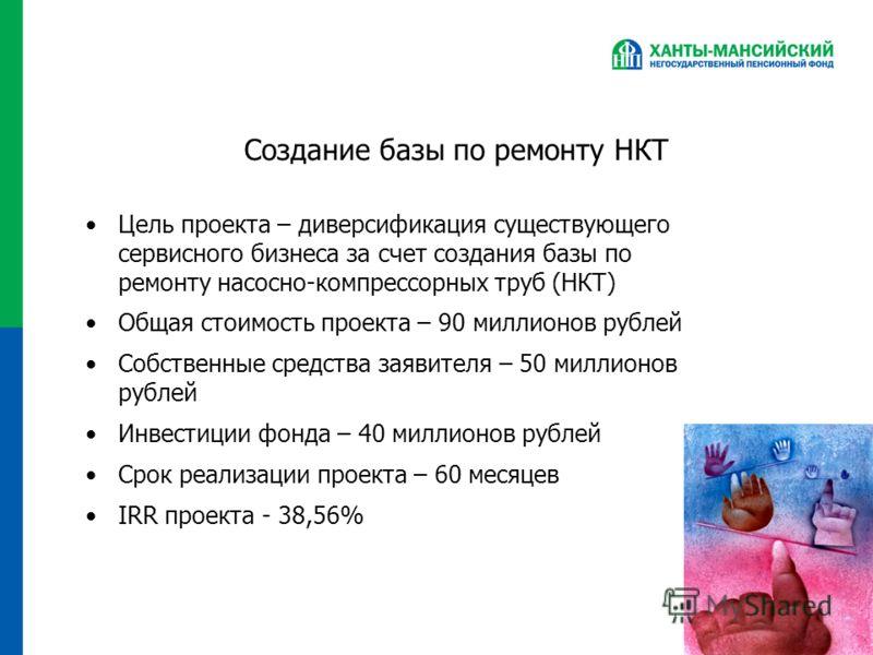 Создание базы по ремонту НКТ Цель проекта – диверсификация существующего сервисного бизнеса за счет создания базы по ремонту насосно-компрессорных труб (НКТ) Общая стоимость проекта – 90 миллионов рублей Собственные средства заявителя – 50 миллионов