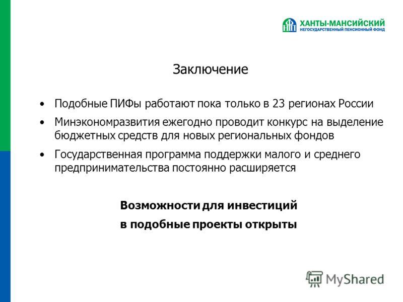 Заключение Подобные ПИФы работают пока только в 23 регионах России Минэкономразвития ежегодно проводит конкурс на выделение бюджетных средств для новых региональных фондов Государственная программа поддержки малого и среднего предпринимательства пост