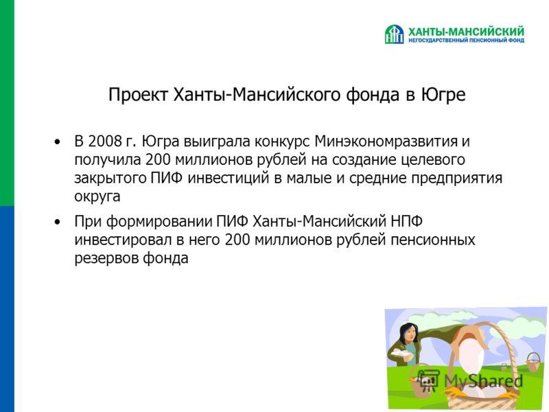 Проект Ханты-Мансийского фонда в Югре В 2008 г. Югра выиграла конкурс Минэкономразвития и получила 200 миллионов рублей на создание целевого закрытого ПИФ инвестиций в малые и средние предприятия округа При формировании ПИФ Ханты-Мансийский НПФ инвес
