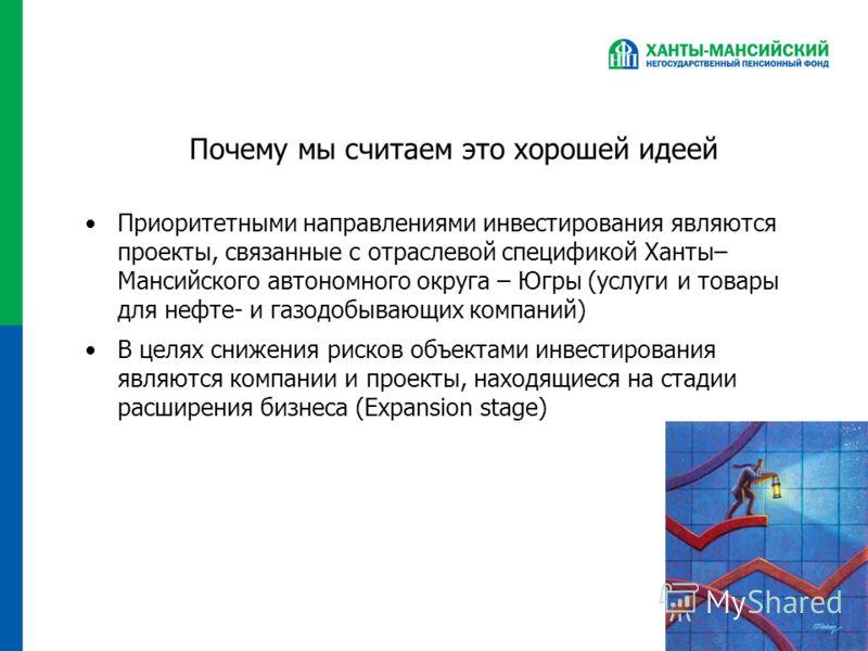 Почему мы считаем это хорошей идеей Приоритетными направлениями инвестирования являются проекты, связанные с отраслевой спецификой Ханты– Мансийского автономного округа – Югры (услуги и товары для нефте- и газодобывающих компаний) В целях снижения ри