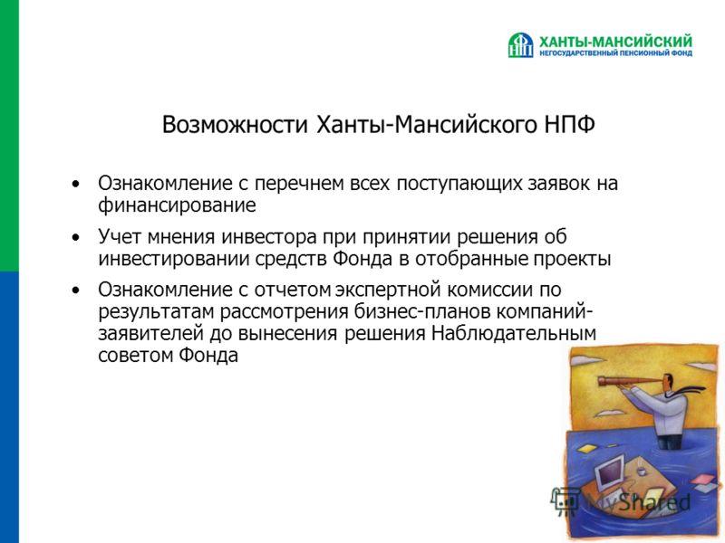 Возможности Ханты-Мансийского НПФ Ознакомление с перечнем всех поступающих заявок на финансирование Учет мнения инвестора при принятии решения об инвестировании средств Фонда в отобранные проекты Ознакомление с отчетом экспертной комиссии по результа