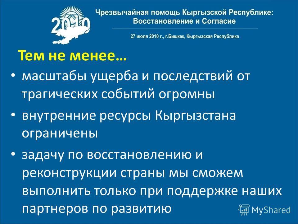 Тем не менее… масштабы ущерба и последствий от трагических событий огромны внутренние ресурсы Кыргызстана ограничены задачу по восстановлению и реконструкции страны мы сможем выполнить только при поддержке наших партнеров по развитию
