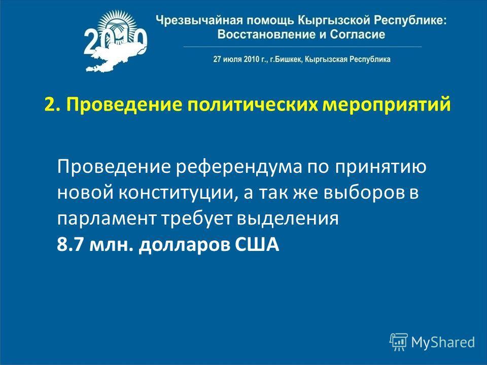 2. Проведение политических мероприятий Проведение референдума по принятию новой конституции, а так же выборов в парламент требует выделения 8.7 млн. долларов США