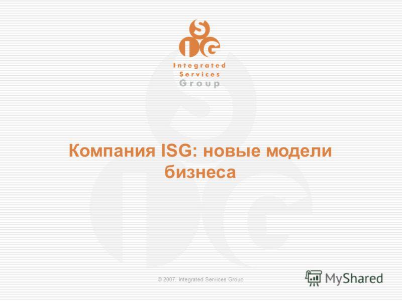 © 2007, Integrated Services Group Компания ISG: новые модели бизнеса