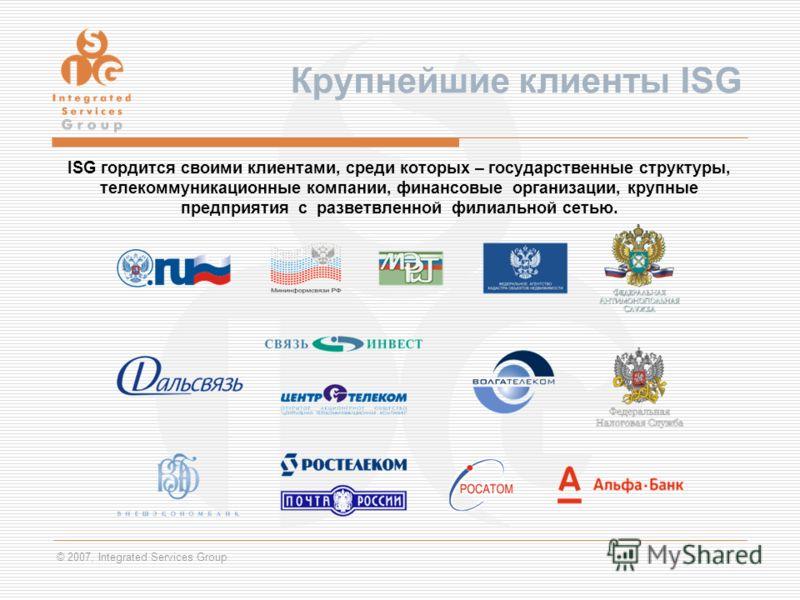 © 2007, Integrated Services Group Крупнейшие клиенты ISG ISG гордится своими клиентами, среди которых – государственные структуры, телекоммуникационные компании, финансовые организации, крупные предприятия с разветвленной филиальной сетью.