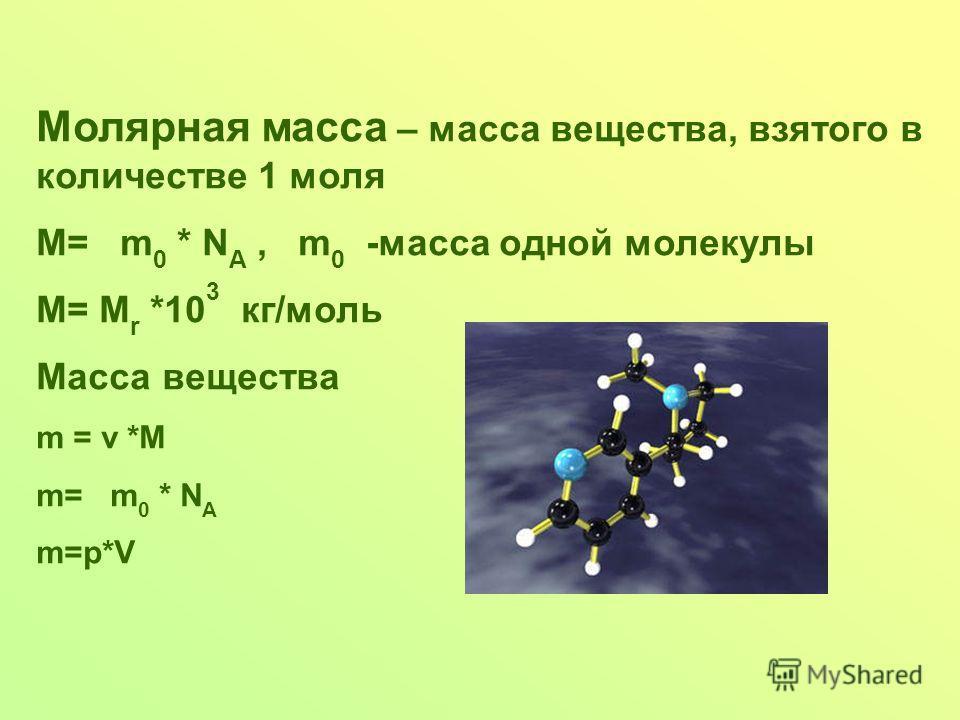 Молярная масса – масса вещества, взятого в количестве 1 моля М= m 0 * N A, m 0 -масса одной молекулы М= М r *10 3 кг/моль Масса вещества m = ν *M m= m 0 * N A m=p*V