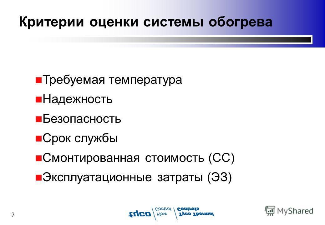 2 Критерии оценки системы обогрева n Требуемая температура n Надежность n Безопасность n Срок службы n Смонтированная стоимость (СC) n Эксплуатационные затраты (ЭЗ)
