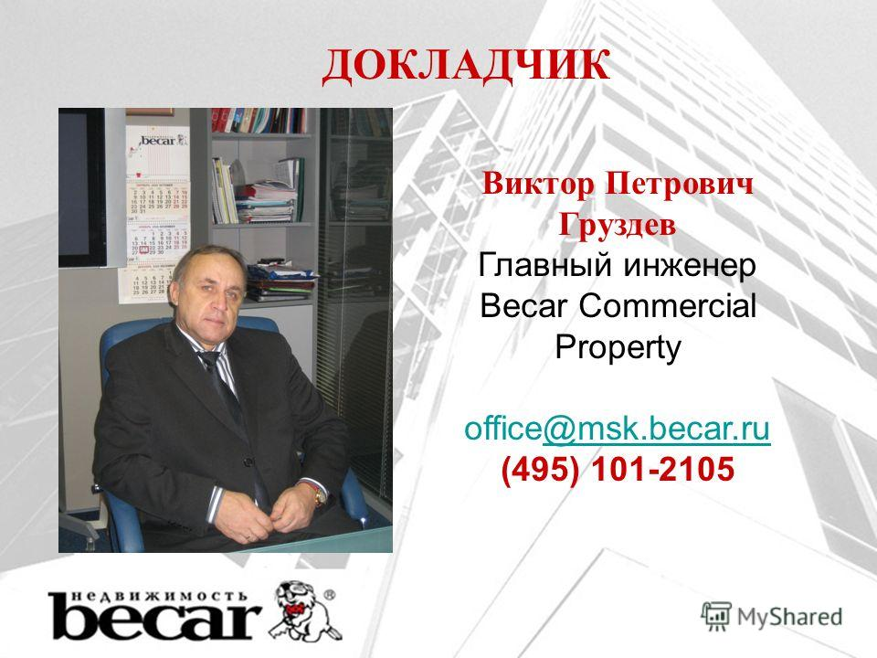 ДОКЛАДЧИК Виктор Петрович Груздев Главный инженер Becar Commercial Property office@msk.becar.ru@msk.becar.ru (495) 101-2105