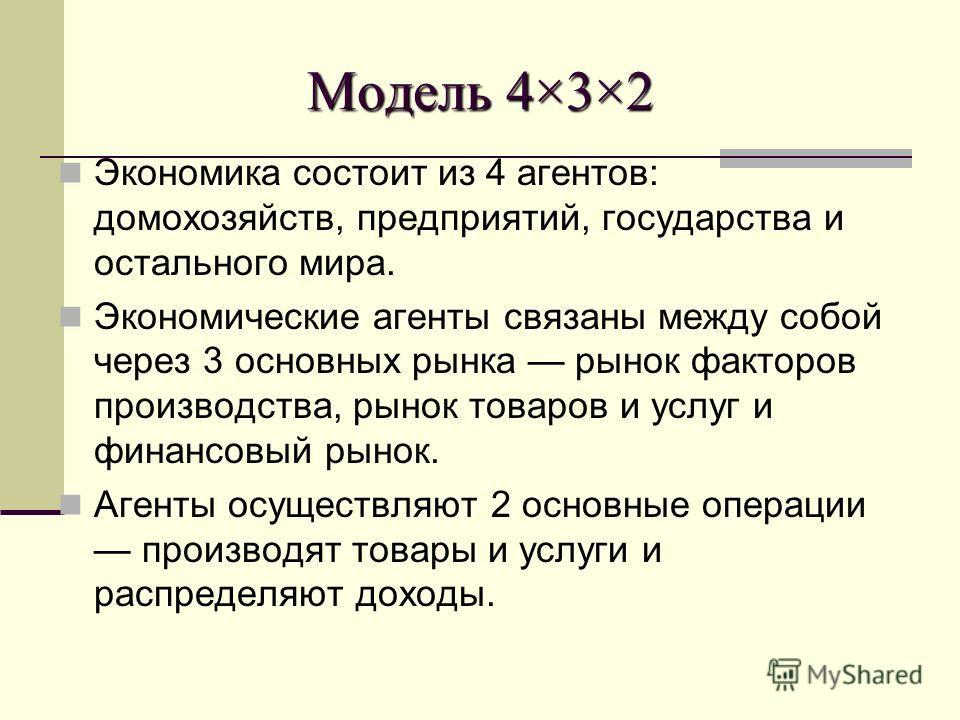 Модель 4×3×2 Экономика состоит из 4 агентов: домохозяйств, предприятий, государства и остального мира. Экономические агенты связаны между собой через 3 основных рынка рынок факторов производства, рынок товаров и услуг и финансовый рынок. Агенты осуще