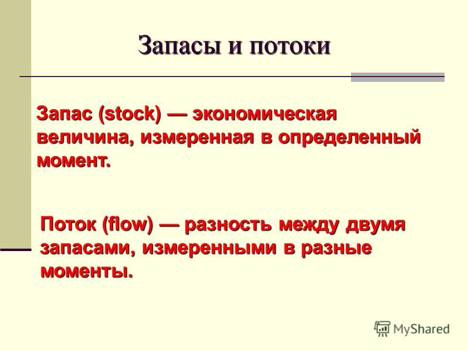 Запасы и потоки Запас (stock) экономическая величина, измеренная в определенный момент. Поток (flow) разность между двумя запасами, измеренными в разные моменты.