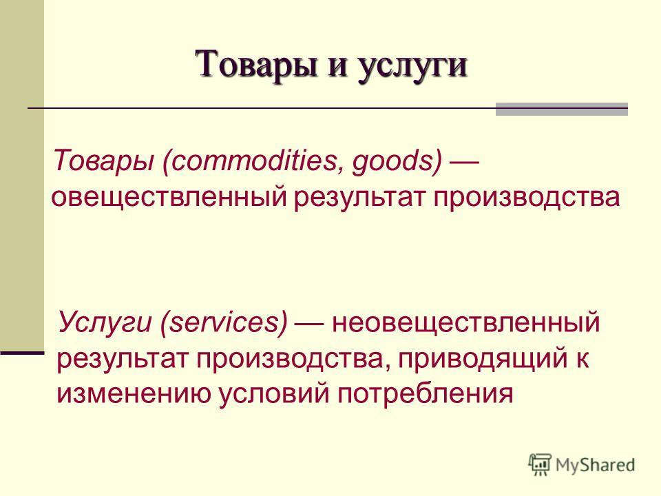 Товары и услуги Товары (commodities, goods) овеществленный результат производства Услуги (services) неовеществленный результат производства, приводящий к изменению условий потребления