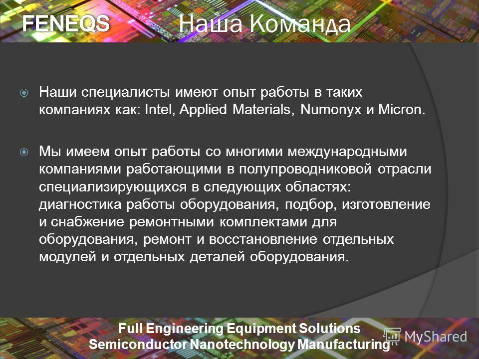 5/22/20149 Full Engineering Equipment Solutions Semiconductor Nanotechnology Manufacturing Наша Команда Наши специалисты имеют опыт работы в таких компаниях как: Intel, Applied Materials, Numonyx и Micron. Мы имеем опыт работы со многими международны