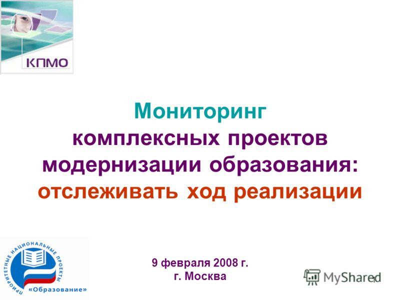 1 Мониторинг комплексных проектов модернизации образования: отслеживать ход реализации 9 февраля 2008 г. г. Москва