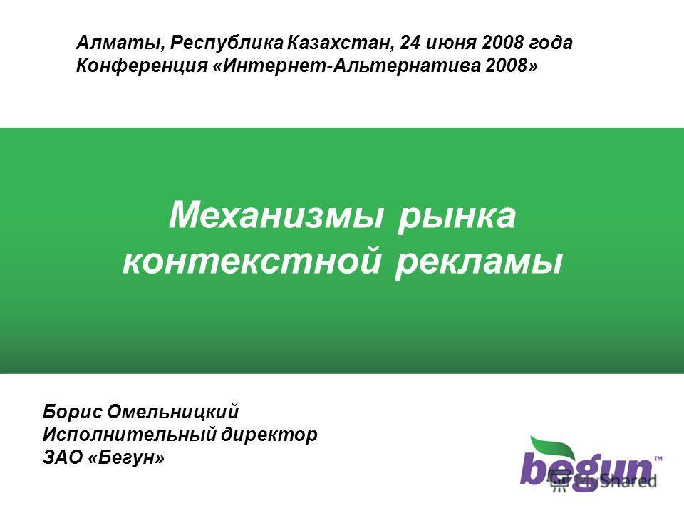 Борис Омельницкий Исполнительный директор ЗАО «Бегун» Механизмы рынка контекстной рекламы Алматы, Республика Казахстан, 24 июня 2008 года Конференция «Интернет-Альтернатива 2008»
