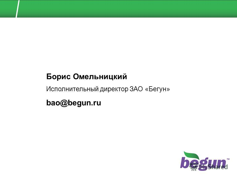 Борис Омельницкий Исполнительный директор ЗАО «Бегун» bao@begun.ru