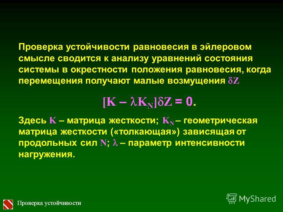 Проверка устойчивости Проверка устойчивости равновесия в эйлеровом смысле сводится к анализу уравнений состояния системы в окрестности положения равновесия, когда перемещения получают малые возмущения Z [K – K N ] Z = 0. Здесь K – матрица жесткости;