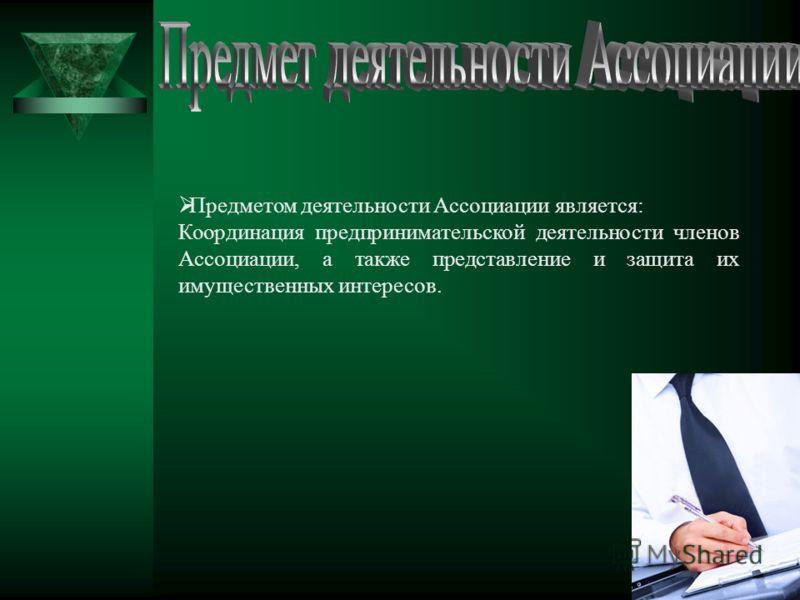 Предметом деятельности Ассоциации является: Координация предпринимательской деятельности членов Ассоциации, а также представление и защита их имущественных интересов.