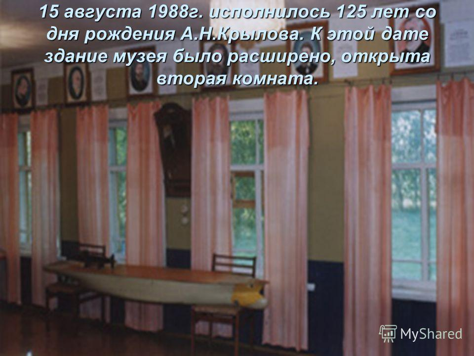 15 августа 1988г. исполнилось 125 лет со дня рождения А.Н.Крылова. К этой дате здание музея было расширено, открыта вторая комната.