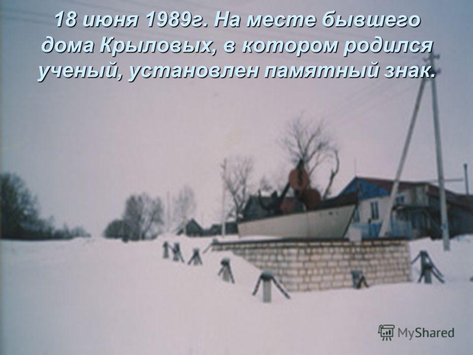 18 июня 1989г. На месте бывшего дома Крыловых, в котором родился ученый, установлен памятный знак.