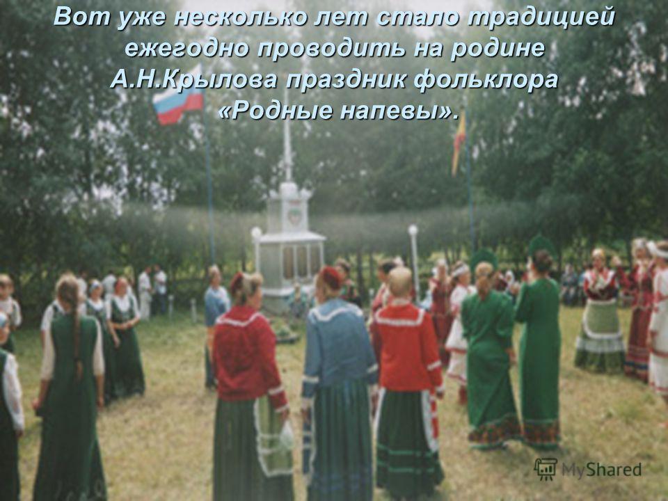 Вот уже несколько лет стало традицией ежегодно проводить на родине А.Н.Крылова праздник фольклора «Родные напевы».