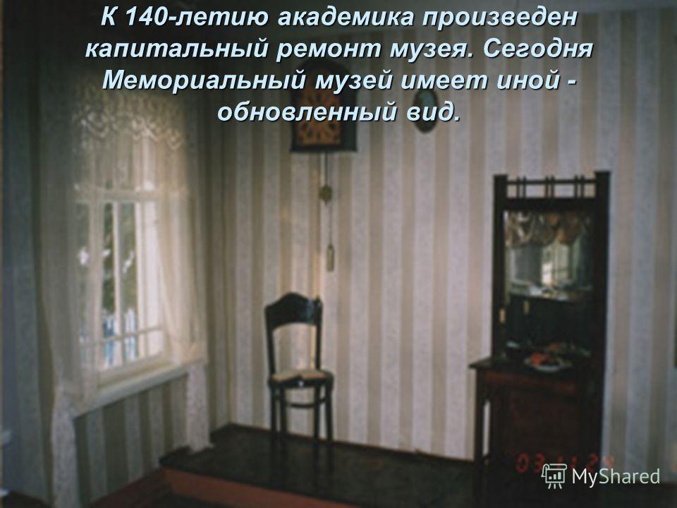К 140-летию академика произведен капитальный ремонт музея. Сегодня Мемориальный музей имеет иной - обновленный вид.