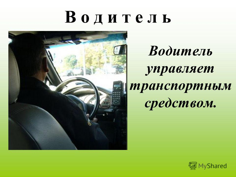 В о д и т е л ь Водитель управляет транспортным средством.