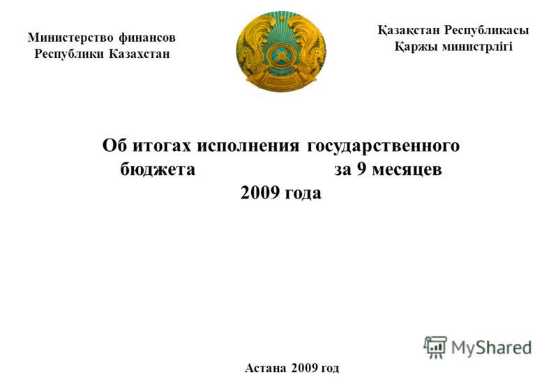 Министерство финансов Республики Казахстан Об итогах исполнения государственного бюджета за 9 месяцев 2009 года Астана 2009 год Қазақстан Республикасы Қаржы министрлігі
