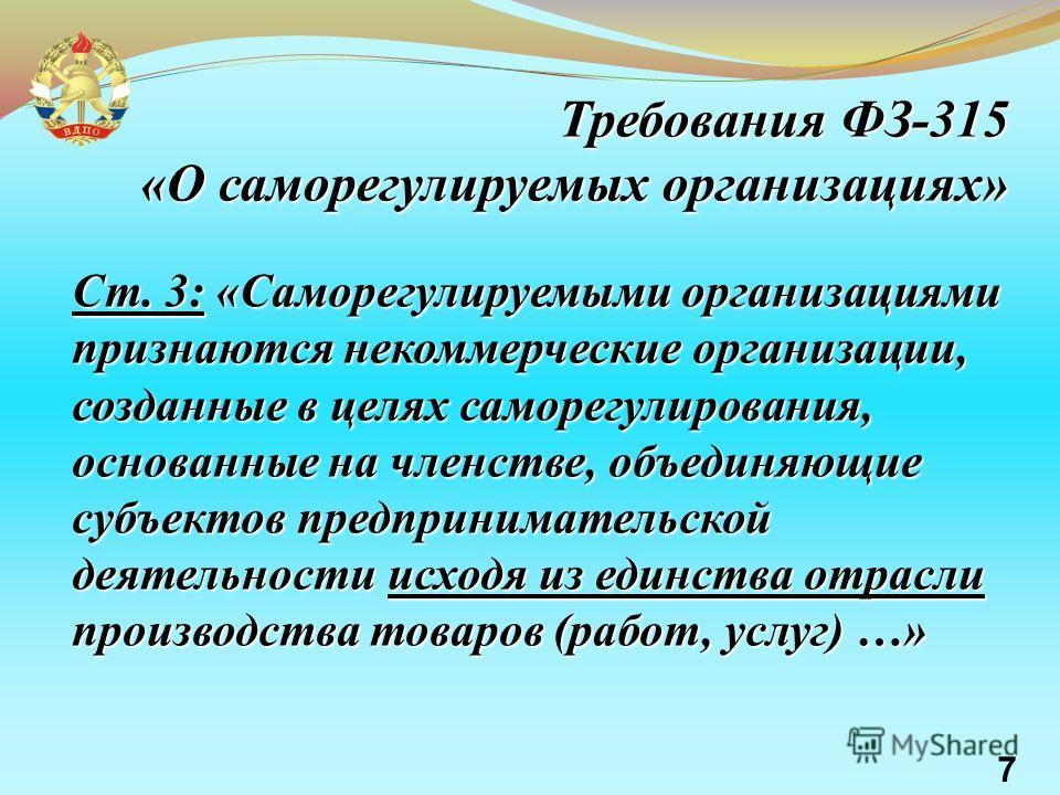 Требования ФЗ-315 «О саморегулируемых организациях» Требования ФЗ-315 «О саморегулируемых организациях» Ст. 3: «Саморегулируемыми организациями признаются некоммерческие организации, созданные в целях саморегулирования, основанные на членстве, объеди