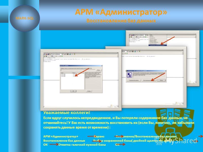 АРМ «Администратор» MARK-SQL В программе MARK-SQL не предусмотрены «обратные» шаги. Сохранение баз данных рекомендуется делать после каждой объемной работы! Уважаемые коллеги! Мы сохранили три базы данных. Попробуйте, следуя моим советам, сохранить ч