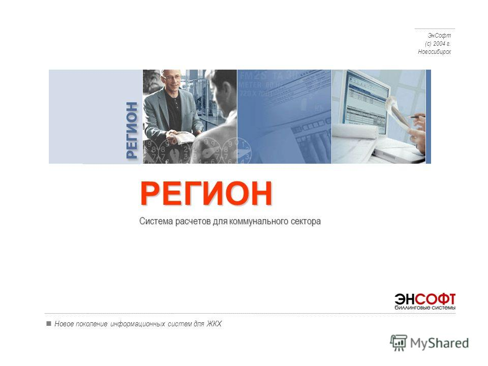 Новое поколение информационных систем для ЖКХ Система расчетов для коммунального сектора ЭнСофт (с) 2004 г. Новосибирск РЕГИОН