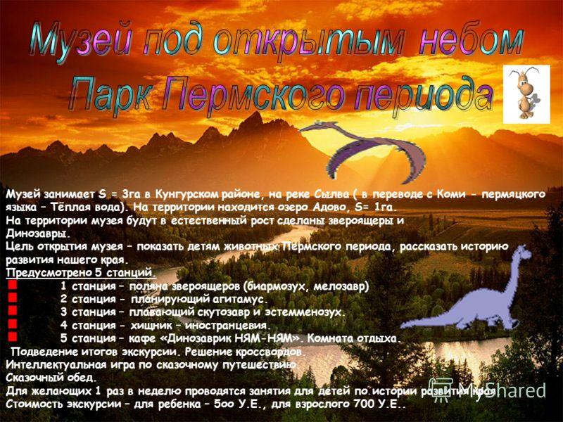 Музей занимает S = 3га в Кунгурском районе, на реке Сылва ( в переводе с Коми - пермяцкого языка – Тёплая вода). На территории находится озеро Адово, S= 1га. На территории музея будут в естественный рост сделаны звероящеры и Динозавры. Цель открытия