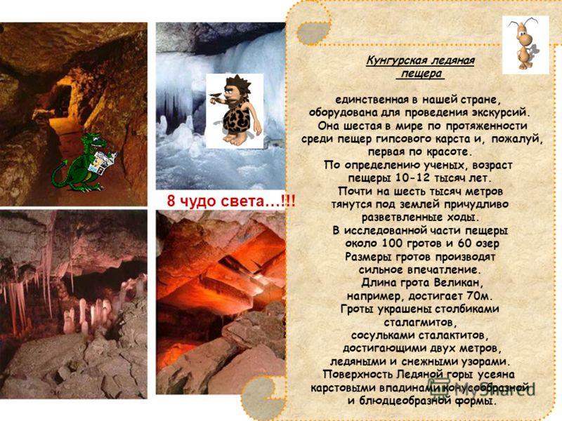 Кунгурская ледяная пещера единственная в нашей стране, оборудована для проведения экскурсий. Она шестая в мире по протяженности среди пещер гипсового карста и, пожалуй, первая по красоте. По определению ученых, возраст пещеры 10-12 тысяч лет. Почти н