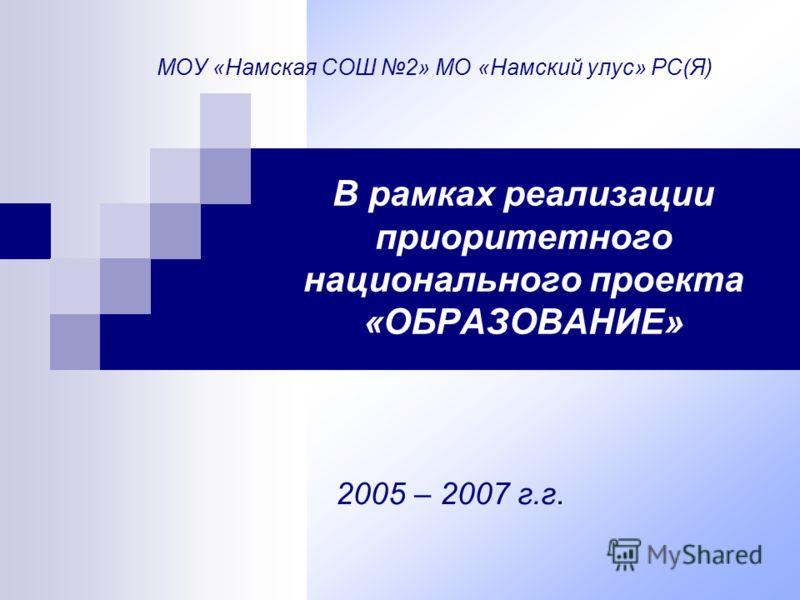 МОУ «Намская СОШ 2» МО «Намский улус» РС(Я) В рамках реализации приоритетного национального проекта «ОБРАЗОВАНИЕ» 2005 – 2007 г.г.