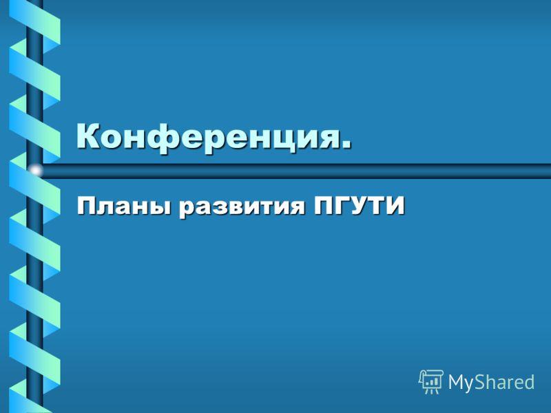 Конференция. Планы развития ПГУТИ