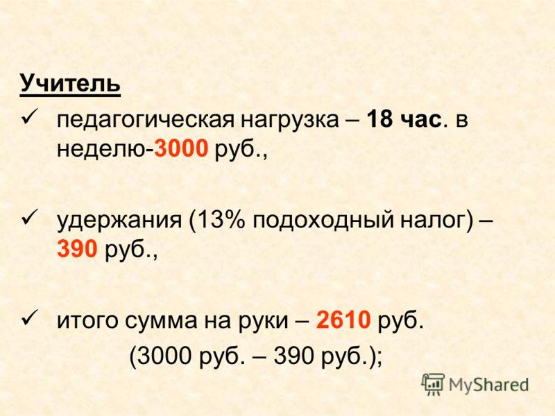 Учитель педагогическая нагрузка – 18 час. в неделю-3000 руб., удержания (13% подоходный налог) – 390 руб., итого сумма на руки – 2610 руб. (3000 руб. – 390 руб.);