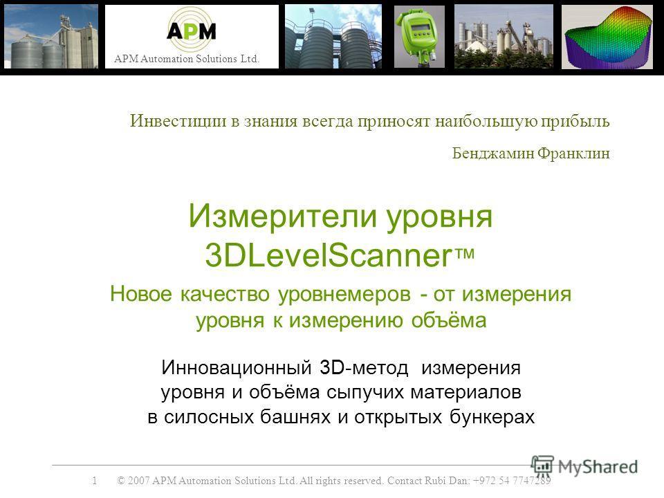 © 2007 APM Automation Solutions Ltd. All rights reserved. Contact Rubi Dan: +972 54 7747289 APM Automation Solutions Ltd. 1 Инвестиции в знания всегда приносят наибольшую прибыль Бенджамин Франклин Измерители уровня 3DLevelScanner Новое качество уров