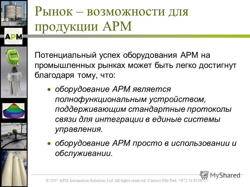 © 2007 APM Automation Solutions Ltd. All rights reserved. Contact Ofir Perl: +972 54 6526717 Рынок – возможности для продукции APM Потенциальный успех оборудования APM на промышленных рынках может быть легко достигнут благодаря тому, что: оборудовани