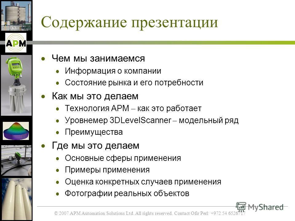 © 2007 APM Automation Solutions Ltd. All rights reserved. Contact Ofir Perl: +972 54 6526717 Содержание презентации Чем мы занимаемся Информация о компании Состояние рынка и его потребности Как мы это делаем Технология APM – как это работает Уровнеме