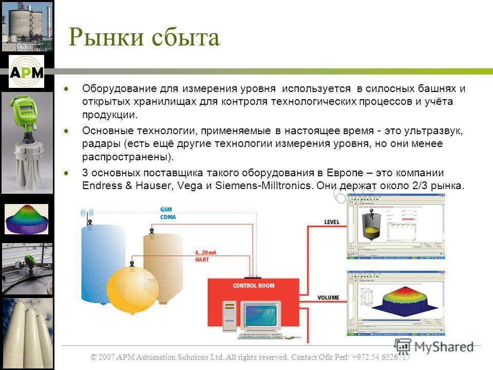 © 2007 APM Automation Solutions Ltd. All rights reserved. Contact Ofir Perl: +972 54 6526717 Рынки сбыта Оборудование для измерения уровня используется в силосных башнях и открытых хранилищах для контроля технологических процессов и учёта продукции.
