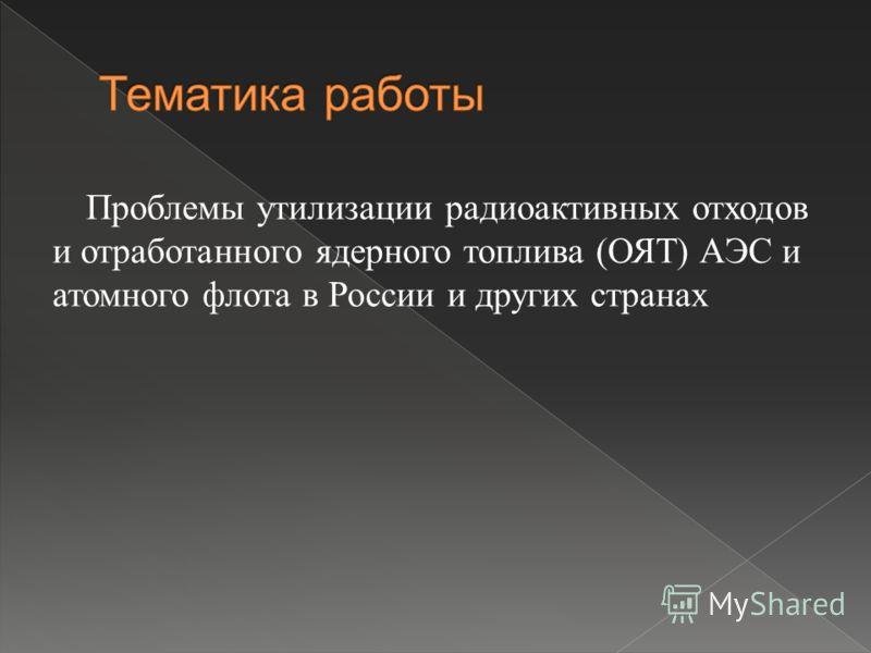 Проблемы утилизации радиоактивных отходов и отработанного ядерного топлива ( ОЯТ ) АЭС и атомного флота в России и других странах
