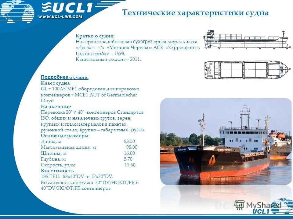 Кратко о судне: На сервисе задействован сухогруз «река-море» класса «Десна» - т/х «Механик Черевко» АСК «Укрречфлот». Год постройки – 1998. Капитальный ремонт – 2011. Подробнее о судне: Класс судна GL + 100A5 ME1 оборудован для перевозки контейнеров