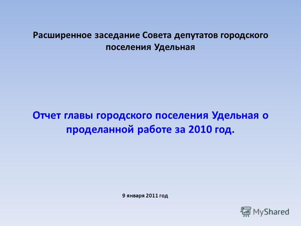 Расширенное заседание Совета депутатов городского поселения Удельная Отчет главы городского поселения Удельная о проделанной работе за 2010 год. 9 января 2011 год