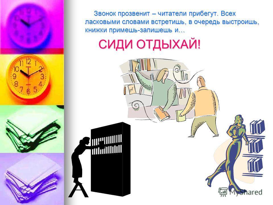 Звонок прозвенит – читатели прибегут. Всех ласковыми словами встретишь, в очередь выстроишь, книжки примешь-запишешь и… Звонок прозвенит – читатели прибегут. Всех ласковыми словами встретишь, в очередь выстроишь, книжки примешь-запишешь и… СИДИ ОТДЫХ