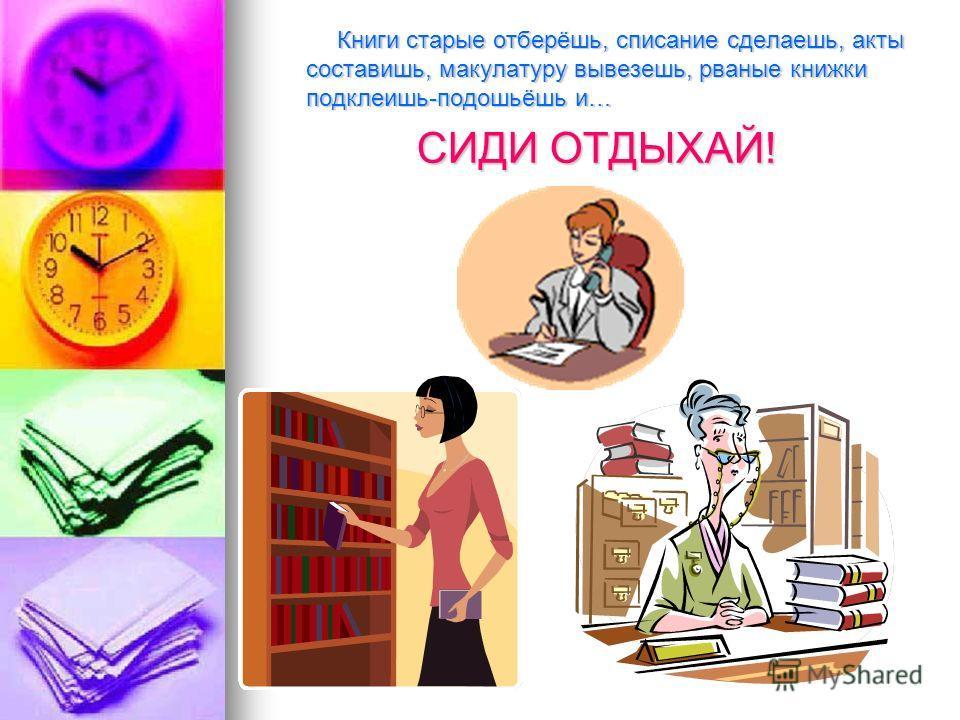 Книги старые отберёшь, списание сделаешь, акты составишь, макулатуру вывезешь, рваные книжки подклеишь-подошьёшь и… Книги старые отберёшь, списание сделаешь, акты составишь, макулатуру вывезешь, рваные книжки подклеишь-подошьёшь и… СИДИ ОТДЫХАЙ!