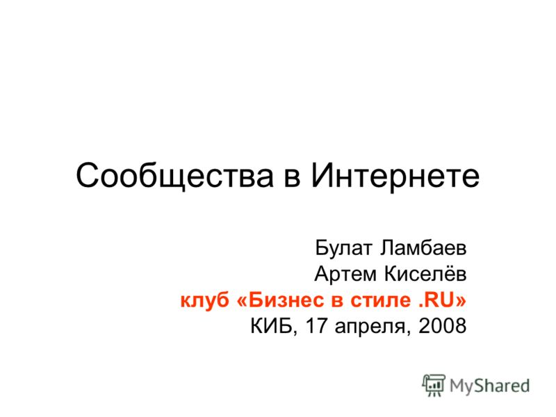 Сообщества в Интернете Булат Ламбаев Артем Киселёв клуб «Бизнес в стиле.RU» КИБ, 17 апреля, 2008