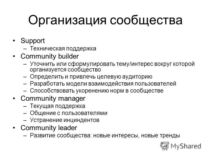 Организация сообщества Support –Техническая поддержка Community builder –Уточнить или сформулировать тему/интерес вокруг которой организуется сообщество –Определить и привлечь целевую аудиторию –Разработать модели взаимодействия пользователей –Способ