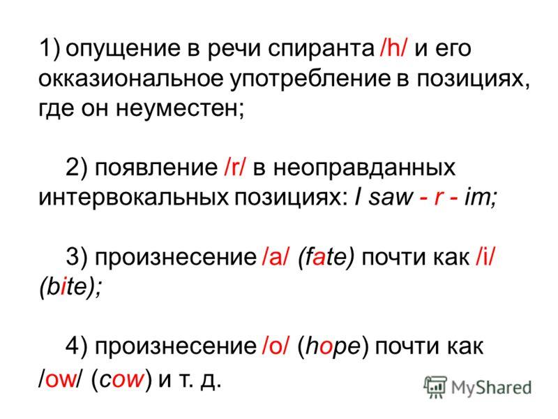 1) 1)опущение в речи спиранта /h/ и его окказиональное употребление в позициях, где он неуместен; 2) появление /r/ в неоправданных интервокальных позициях: I saw - r - im; 3) произнесение /a/ (fate) почти как /i/ (bite); 4) произнесение /о/ (hope) по