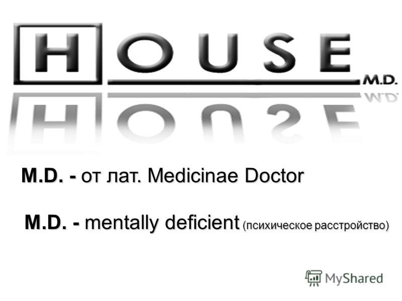 M.D. - от лат. Medicinae Doctor M.D. - mentally deficient (психическое расстройство)