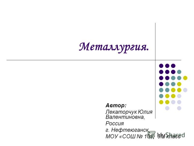 Металлургия. Автор: Лекаторчук Юлия Валентиновна, Россия г. Нефтеюганск МОУ «СОШ 10», 9М класс