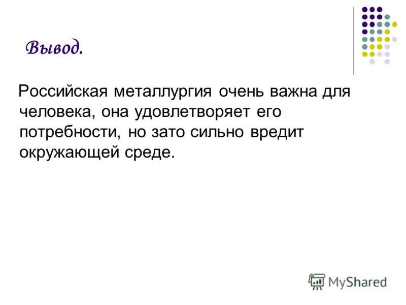 Вывод. Российская металлургия очень важна для человека, она удовлетворяет его потребности, но зато сильно вредит окружающей среде.
